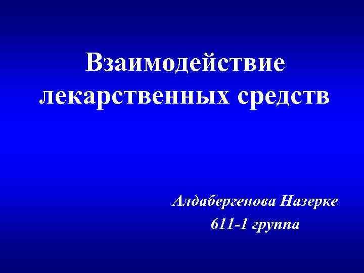 Взаимодействие лекарственных средств Алдабергенова Назерке 611 -1 группа