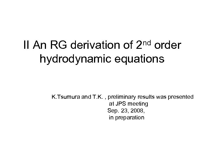 II An RG derivation of 2 nd order hydrodynamic equations K. Tsumura and T.