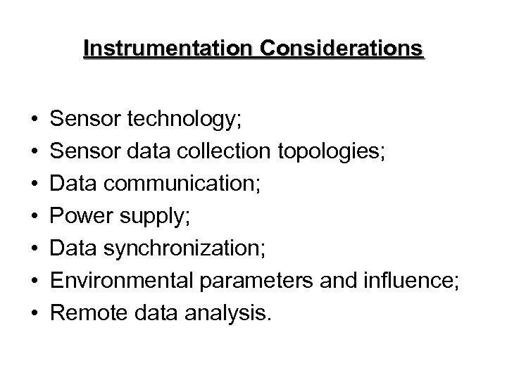 Instrumentation Considerations • • Sensor technology; Sensor data collection topologies; Data communication; Power supply;
