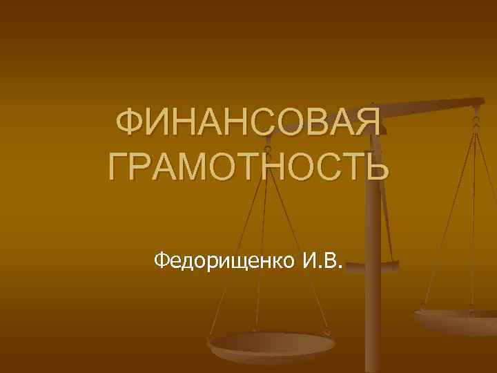 ФИНАНСОВАЯ ГРАМОТНОСТЬ Федорищенко И. В.