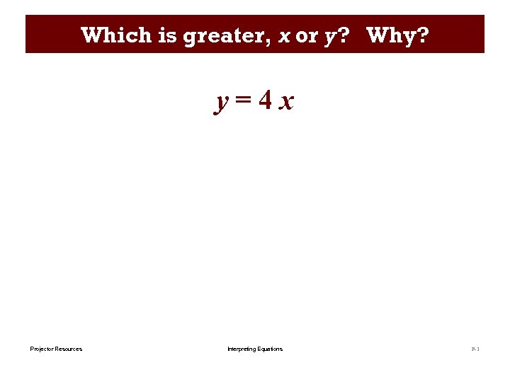 Which is greater, x or y? Why? y=4 x Projector Resources Interpreting Equations P-1