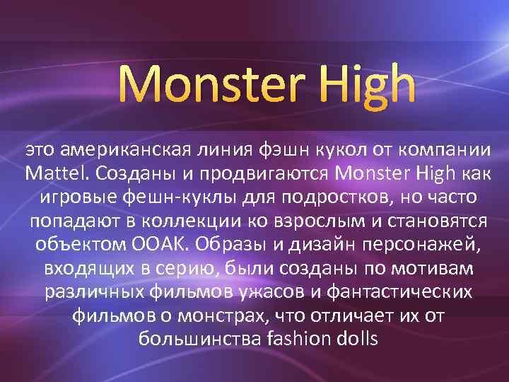 Monster High это американская линия фэшн кукол от компании Mattel. Созданы и продвигаются Monster