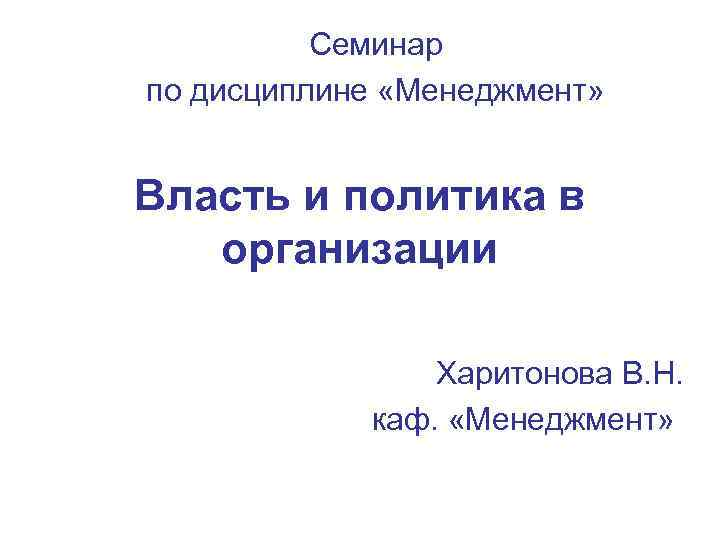 Семинар по дисциплине «Менеджмент» Власть и политика в организации Харитонова В. Н. каф. «Менеджмент»