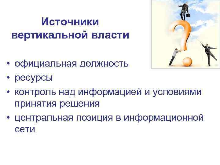 Источники вертикальной власти • официальная должность • ресурсы • контроль над информацией и условиями