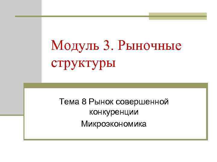 Модуль 3. Рыночные структуры Тема 8 Рынок совершенной конкуренции Микроэкономика