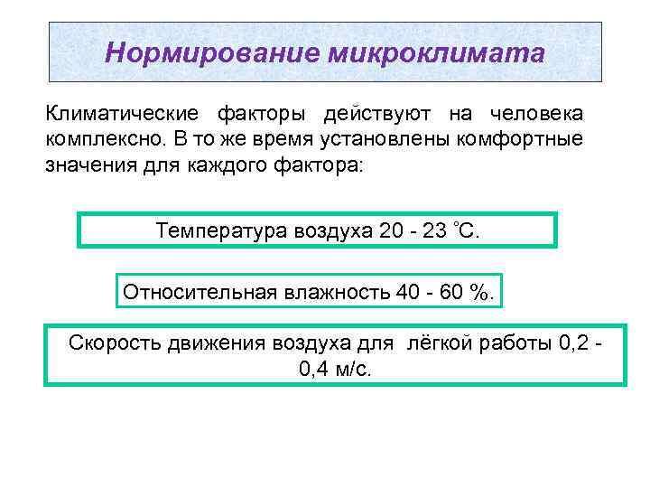 Нормирование микроклимата Климатические факторы действуют на человека комплексно. В то же время установлены комфортные