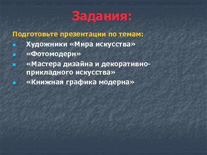 Задания: Подготовьте презентации по темам: n Художники «Мира искусства» n «Фотомодерн» n «Мастера дизайна