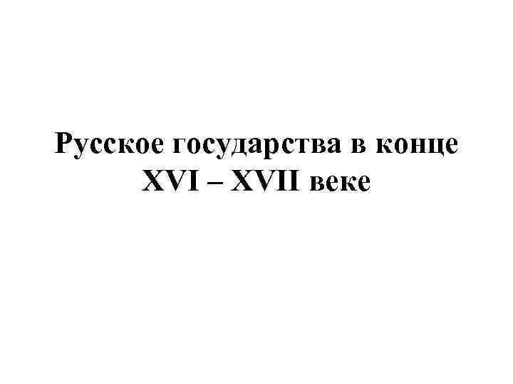 Русское государства в конце XVI – XVII веке