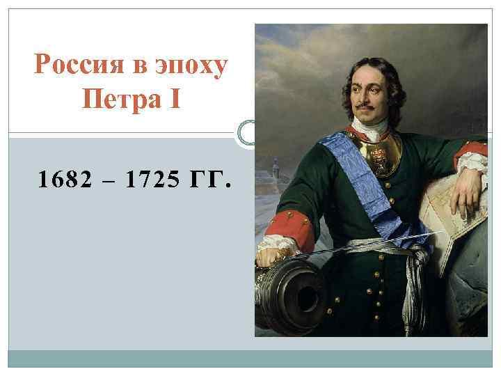 Россия в эпоху Петра I 1682 – 1725 ГГ.