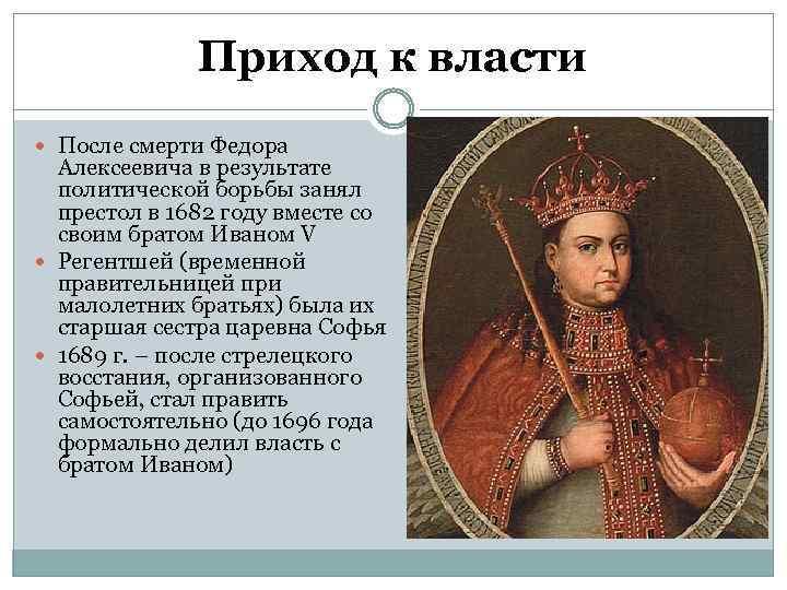 Приход к власти После смерти Федора Алексеевича в результате политической борьбы занял престол в