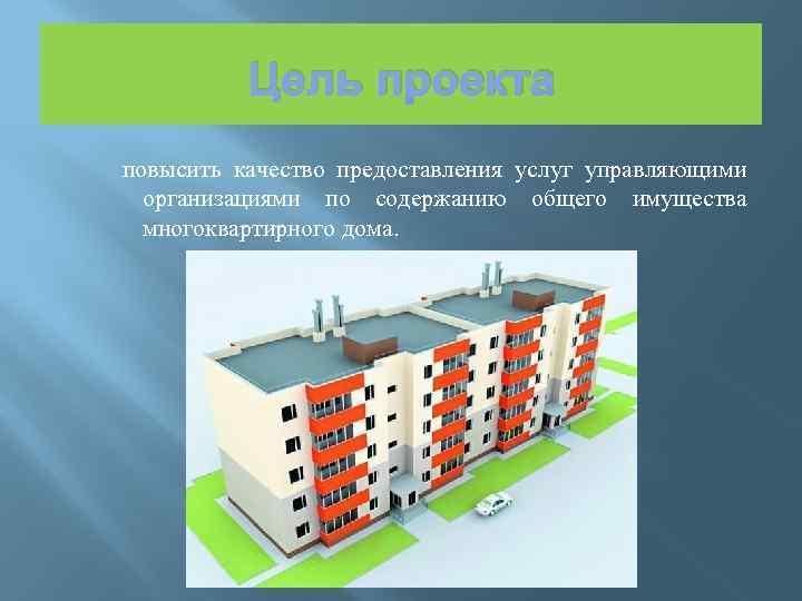 Цель проекта повысить качество предоставления услуг управляющими организациями по содержанию общего имущества многоквартирного дома.