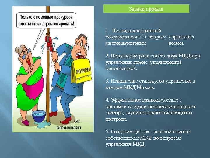 Задачи проекта 1. Ликвидация правовой безграмотности в вопросе управления многоквартирным домом. 2. Повышение роли