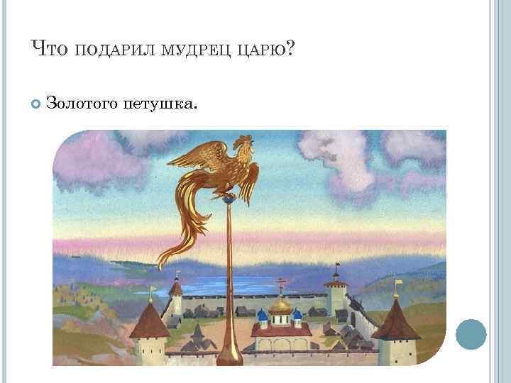 ЧТО ПОДАРИЛ МУДРЕЦ ЦАРЮ? Золотого петушка.