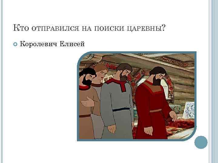 КТО ОТПРАВИЛСЯ НА ПОИСКИ ЦАРЕВНЫ? Королевич Елисей