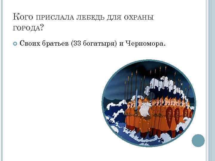 КОГО ПРИСЛАЛА ЛЕБЕДЬ ДЛЯ ОХРАНЫ ГОРОДА? Своих братьев (33 богатыря) и Черномора.