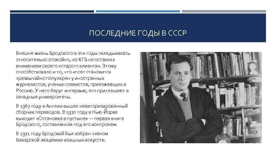 ПОСЛЕДНИЕ ГОДЫ В СССР Внешне жизнь Бродского в эти годы складывалась относительно спокойно, но