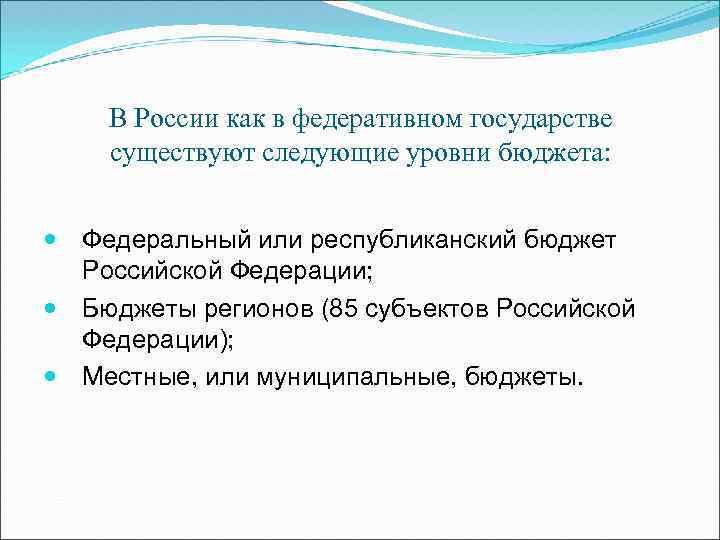 В России как в федеративном государстве существуют следующие уровни бюджета: Федеральный или республиканский бюджет