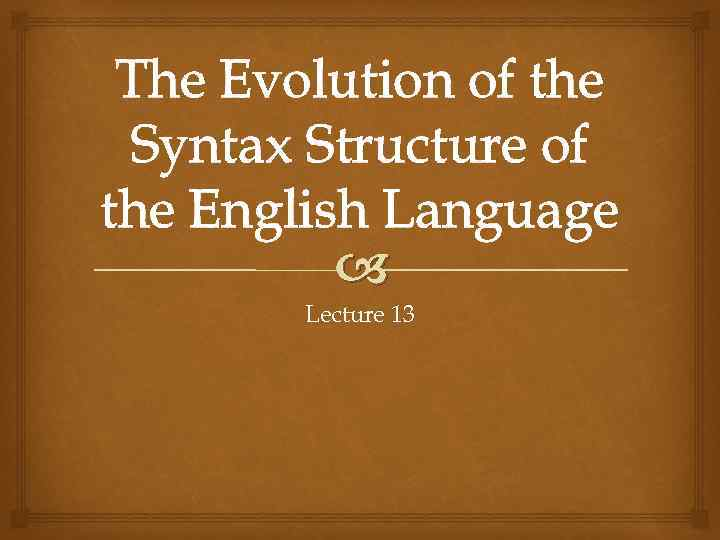 The Evolution of the Syntax Structure of the English Language Lecture 13