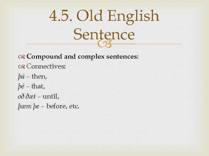 4. 5. Old English Sentence Compound and complex sentences: Connectives: þā – then, þē