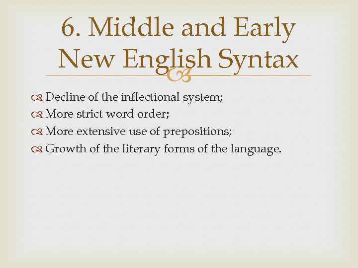 6. Middle and Early New English Syntax Decline of the inflectional system; More strict