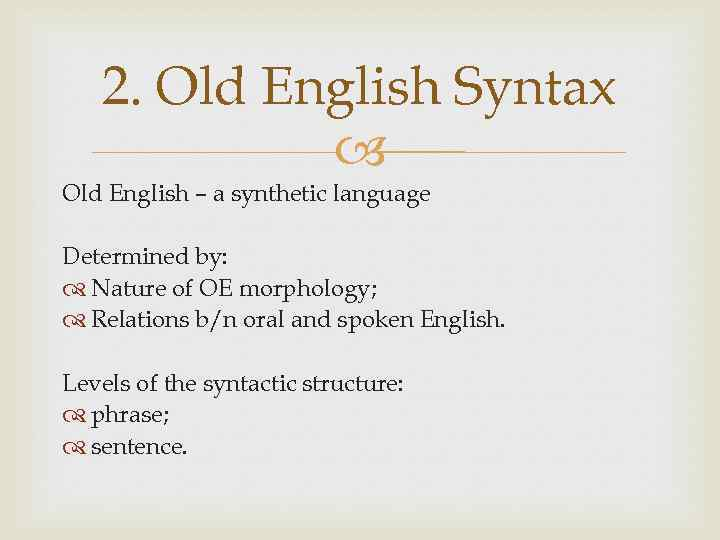2. Old English Syntax Old English – a synthetic language Determined by: Nature of