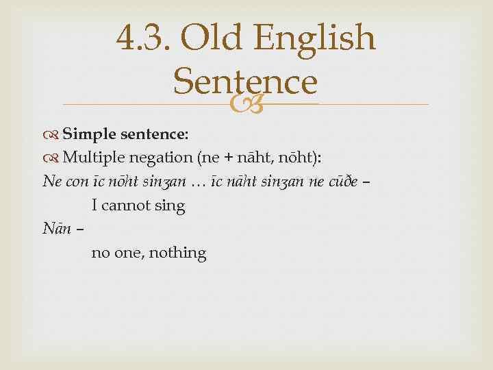 4. 3. Old English Sentence Simple sentence: Multiple negation (ne + nāht, nōht): Ne