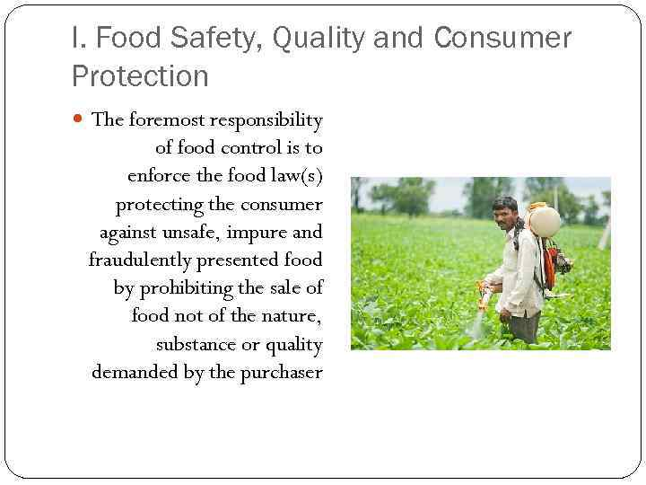 I. Food Safety, Quality and Consumer Protection The foremost responsibility of food control is