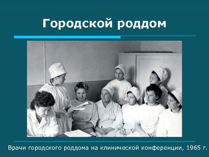 Городской роддом Врачи городского роддома на клинической конференции, 1965 г.