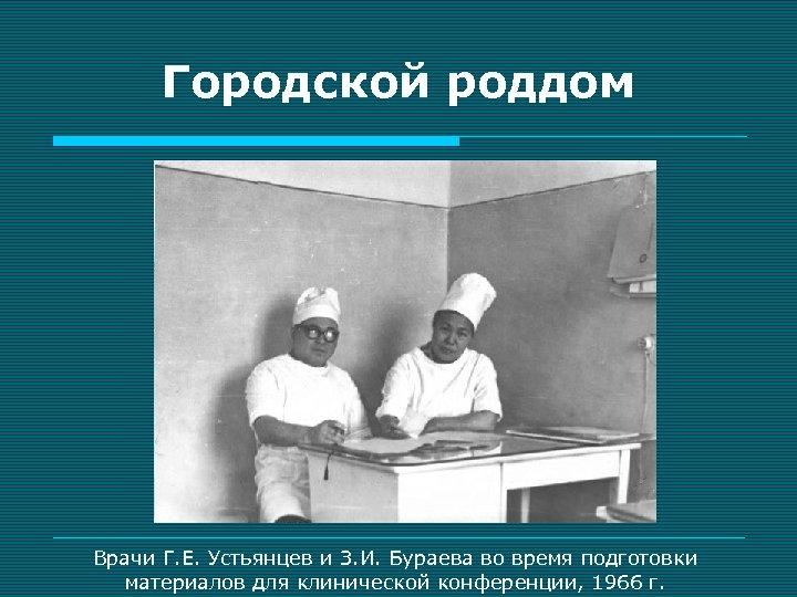 Городской роддом Врачи Г. Е. Устьянцев и З. И. Бураева во время подготовки материалов