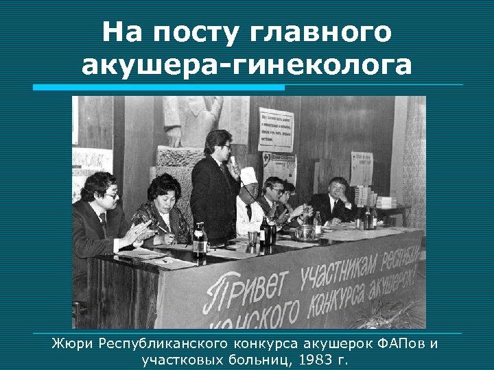 На посту главного акушера-гинеколога Жюри Республиканского конкурса акушерок ФАПов и участковых больниц, 1983 г.