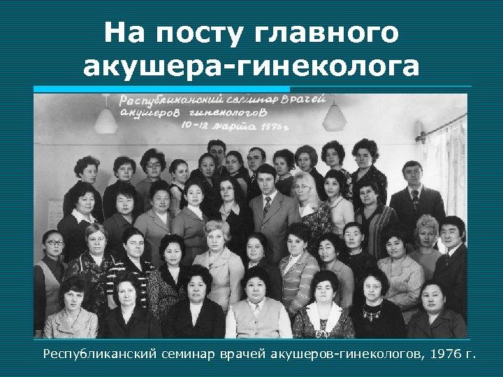 На посту главного акушера-гинеколога Республиканский семинар врачей акушеров-гинекологов, 1976 г.