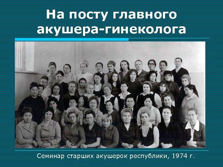 На посту главного акушера-гинеколога Семинар старших акушерок республики, 1974 г.