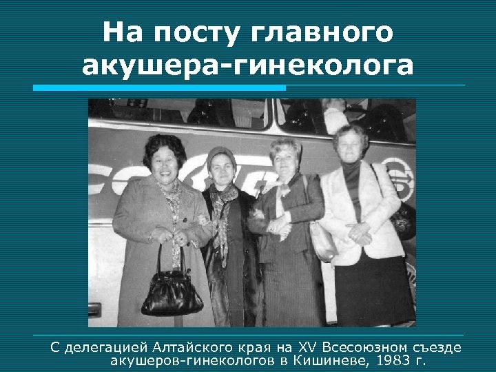 На посту главного акушера-гинеколога С делегацией Алтайского края на XV Всесоюзном съезде акушеров-гинекологов в