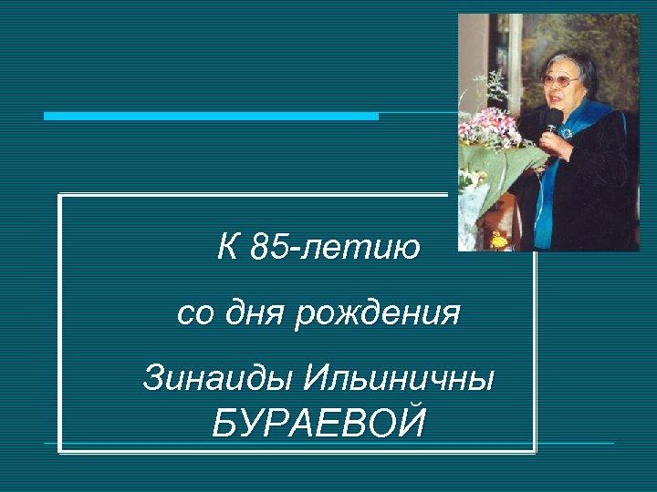 К 85 -летию со дня рождения Зинаиды Ильиничны БУРАЕВОЙ