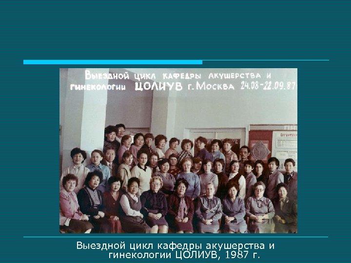 Выездной цикл кафедры акушерства и гинекологии ЦОЛИУВ, 1987 г.