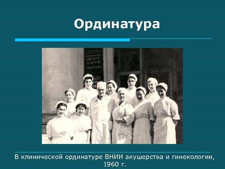 Ординатура В клинической ординатуре ВНИИ акушерства и гинекологии, 1960 г.