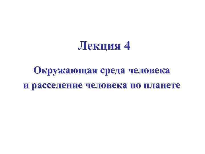Лекция 4 Окружающая среда человека и расселение человека по планете