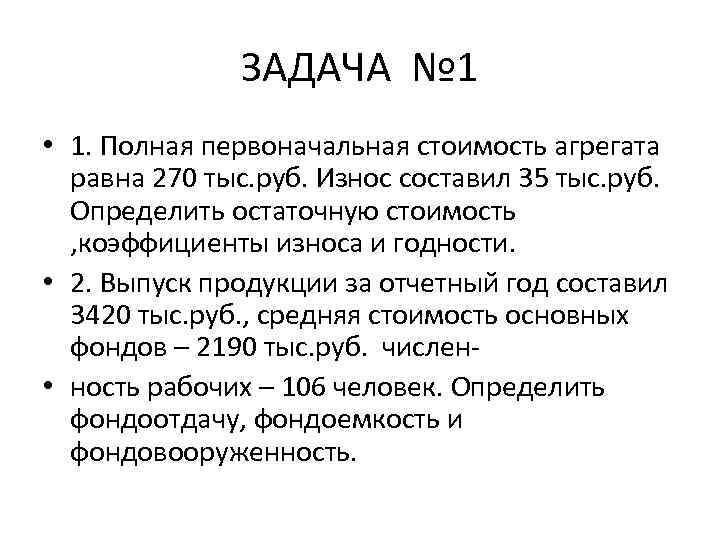 ЗАДАЧА № 1 • 1. Полная первоначальная стоимость агрегата равна 270 тыс. руб. Износ