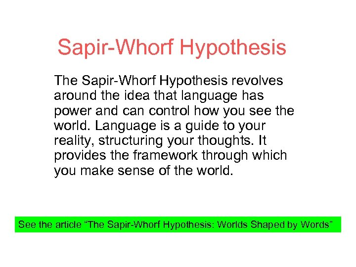Sapir-Whorf Hypothesis The Sapir-Whorf Hypothesis revolves around the idea that language has power and
