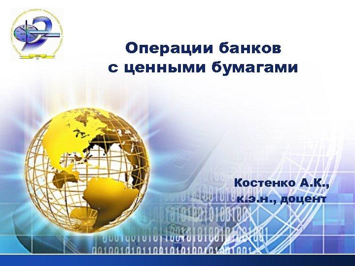 LOGO Операции банков с ценными бумагами Костенко А. К. , к. э. н. ,