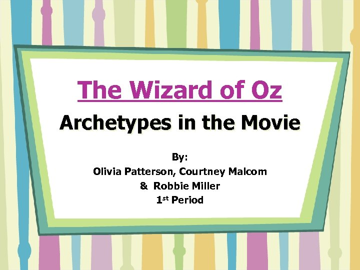 The Wizard of Oz Archetypes in the Movie By: Olivia Patterson, Courtney Malcom &