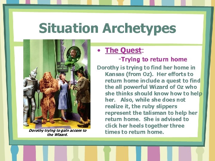 Situation Archetypes • The Quest: -Trying to return home Dorothy trying to gain access