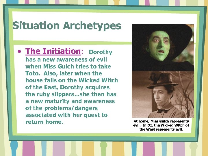 Situation Archetypes • The Initiation: Dorothy has a new awareness of evil when Miss