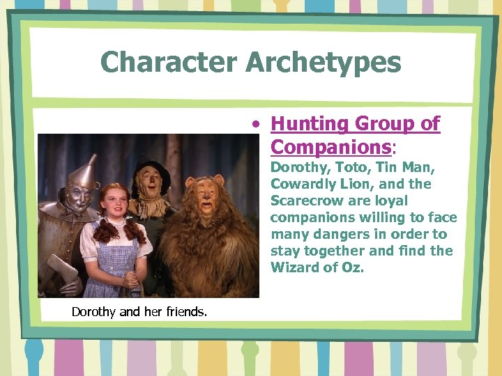 Character Archetypes • Hunting Group of Companions: Dorothy, Toto, Tin Man, Cowardly Lion, and
