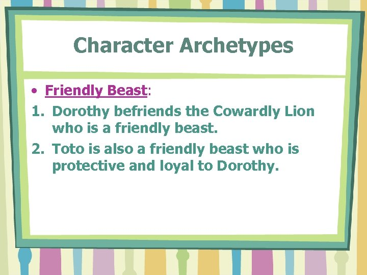 Character Archetypes • Friendly Beast: 1. Dorothy befriends the Cowardly Lion who is a