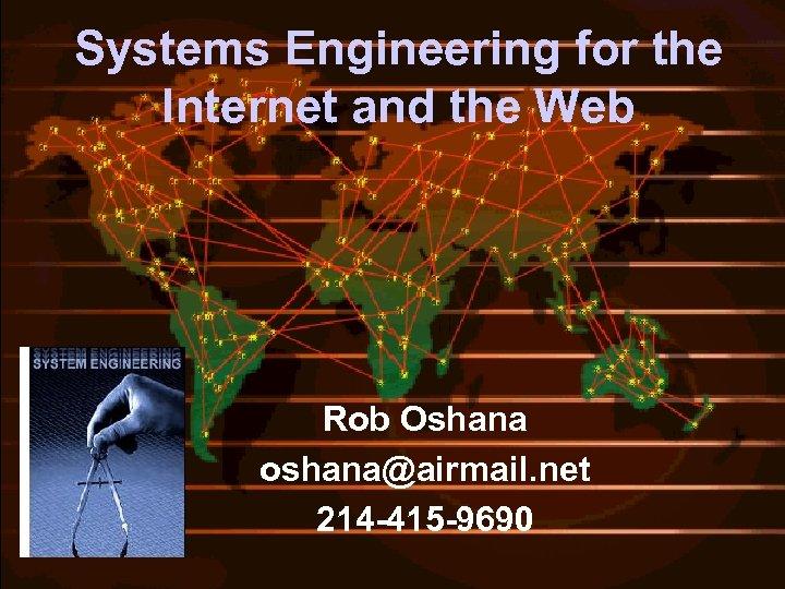 Systems Engineering for the Internet and the Web Rob Oshana oshana@airmail. net 214 -415