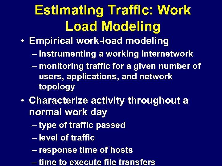 Estimating Traffic: Work Load Modeling • Empirical work-load modeling – instrumenting a working internetwork