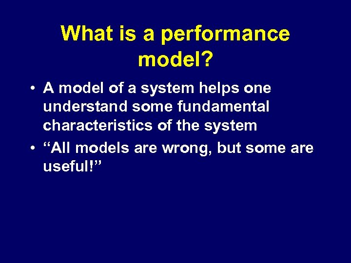 What is a performance model? • A model of a system helps one understand