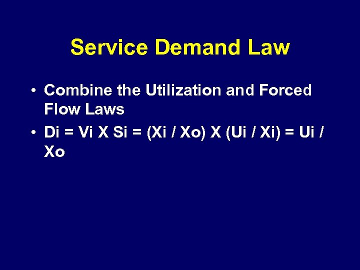 Service Demand Law • Combine the Utilization and Forced Flow Laws • Di =