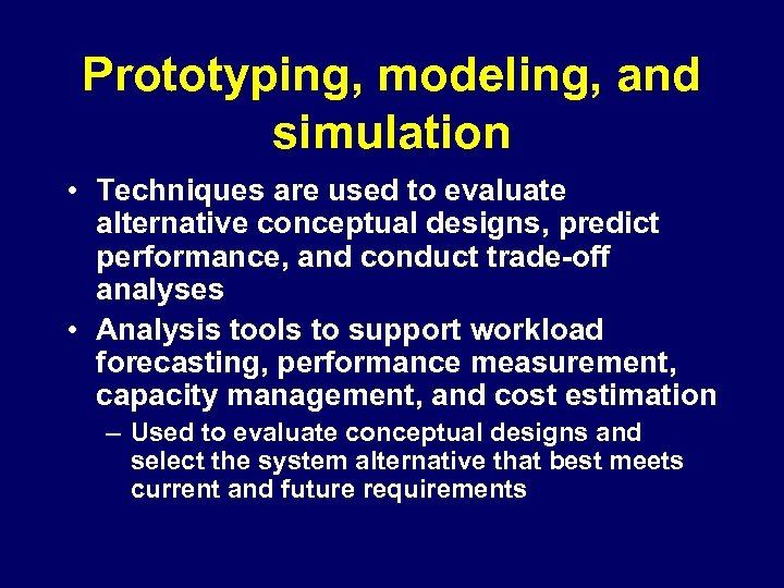 Prototyping, modeling, and simulation • Techniques are used to evaluate alternative conceptual designs, predict